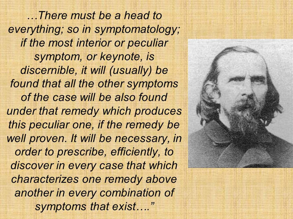 …There must be a head to everything; so in symptomatology; if the most interior or peculiar symptom, or keynote, is discernible, it will (usually) be found that all the other symptoms of the case will be also found under that remedy which produces this peculiar one, if the remedy be well proven.