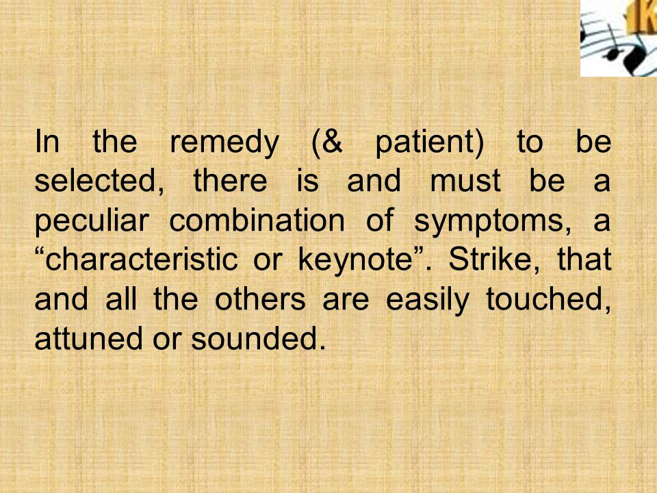 In the remedy (& patient) to be selected, there is and must be a peculiar combination of symptoms, a characteristic or keynote .