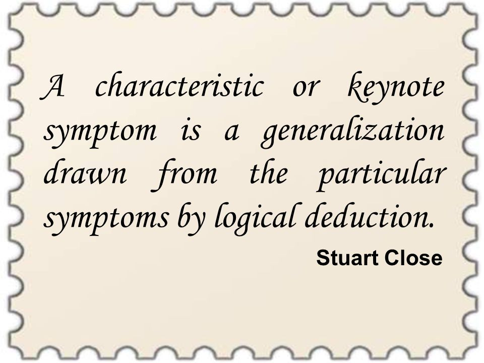 A characteristic or keynote symptom is a generalization drawn from the particular symptoms by logical deduction.