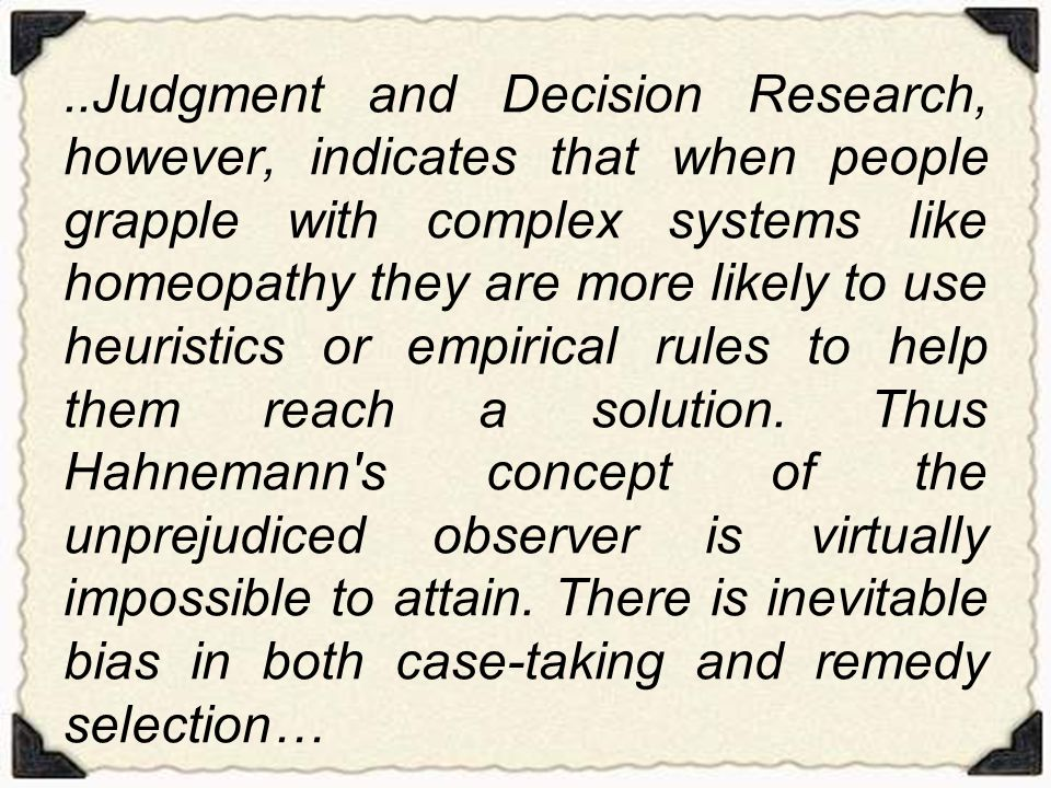 ..Judgment and Decision Research, however, indicates that when people grapple with complex systems like homeopathy they are more likely to use heuristics or empirical rules to help them reach a solution.