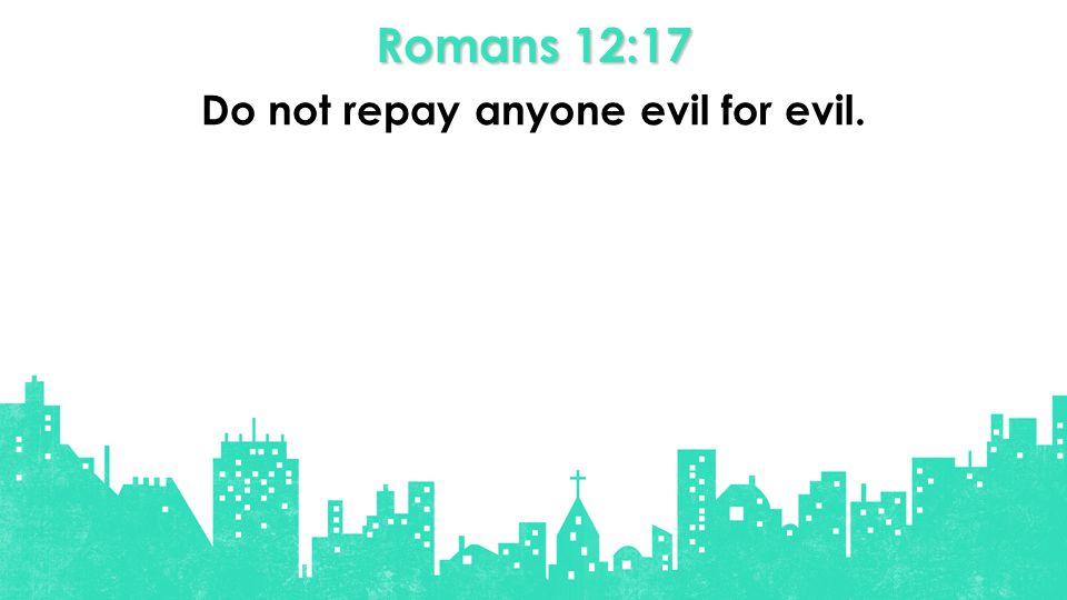 Romans 12:17 Do not repay anyone evil for evil.