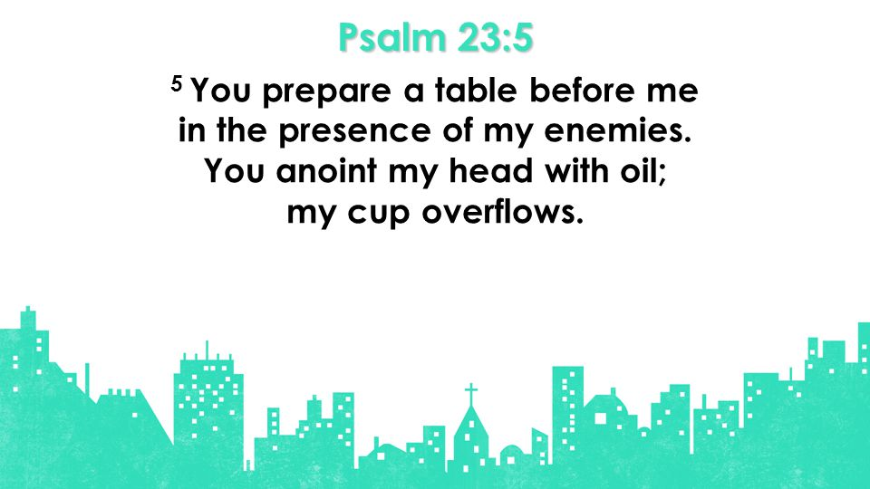 Psalm 23:5 5 You prepare a table before me in the presence of my enemies.