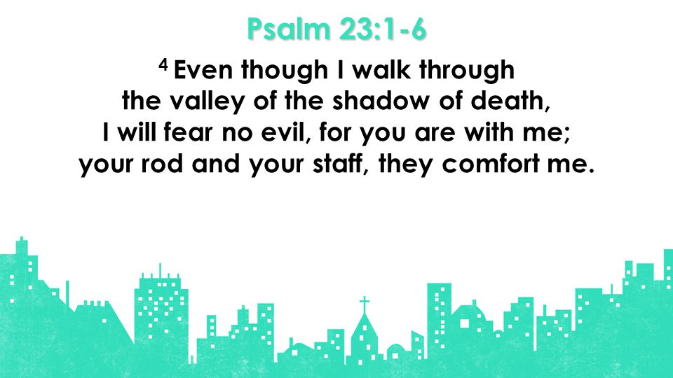 Psalm 23:1-6 4 Even though I walk through the valley of the shadow of death, I will fear no evil, for you are with me; your rod and your staff, they comfort me.
