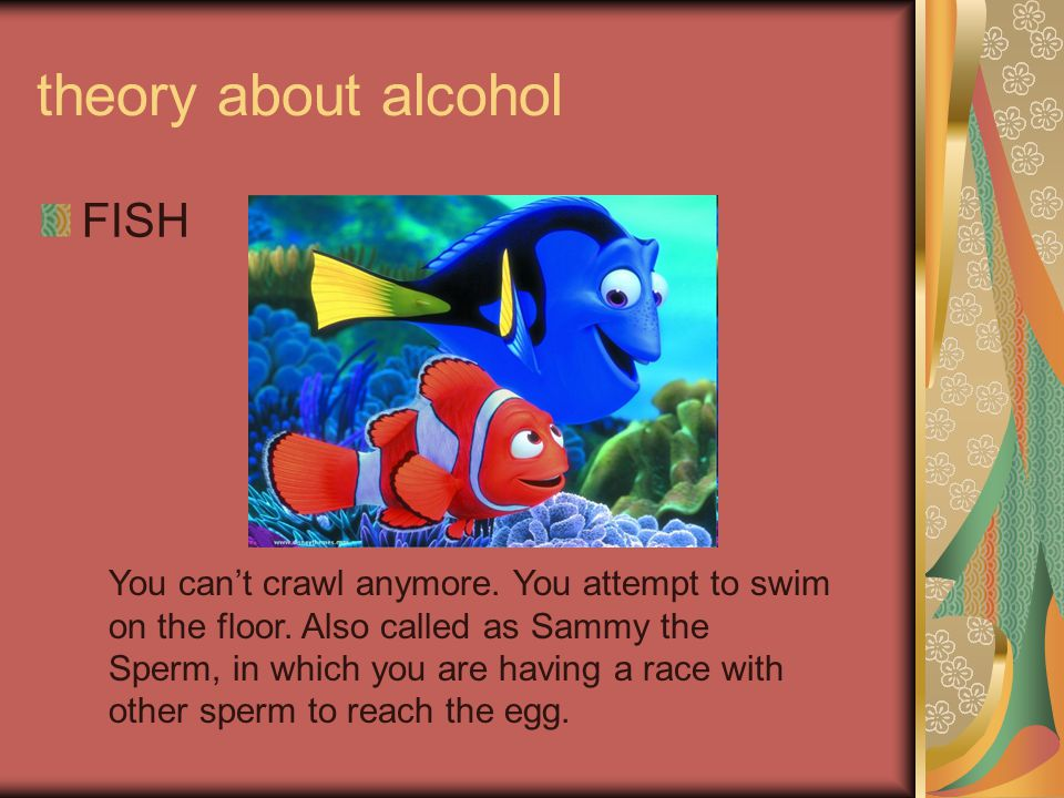 theory about alcohol FISH You can't crawl anymore. You attempt to swim on the floor. Also called as Sammy the Sperm, in which you are having a race wi