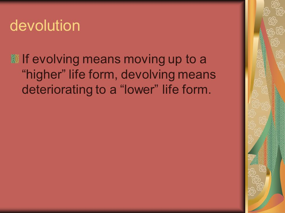 """devolution If evolving means moving up to a """"higher"""" life form, devolving means deteriorating to a """"lower"""" life form."""