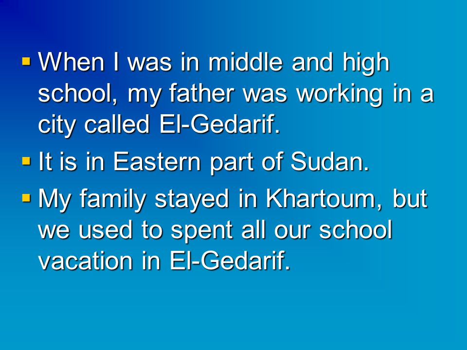  When I was in middle and high school, my father was working in a city called El-Gedarif.