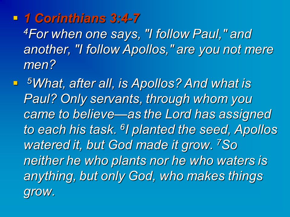  1 Corinthians 3:4-7 4 For when one says, I follow Paul, and another, I follow Apollos, are you not mere men.