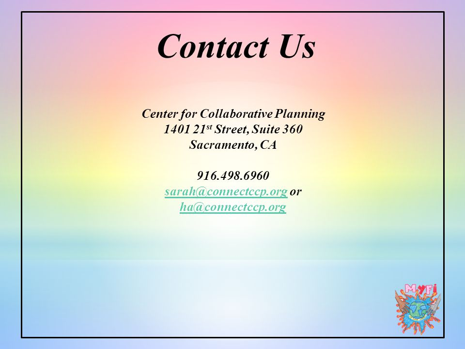 Contact Us Center for Collaborative Planning 1401 21 st Street, Suite 360 Sacramento, CA 916.498.6960 sarah@connectccp.orgsarah@connectccp.org or ha@connectccp.org