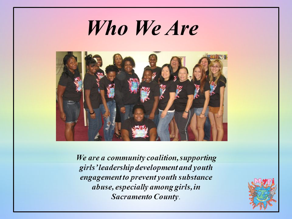 Who We Are We are a community coalition, supporting girls' leadership development and youth engagement to prevent youth substance abuse, especially among girls, in Sacramento County.