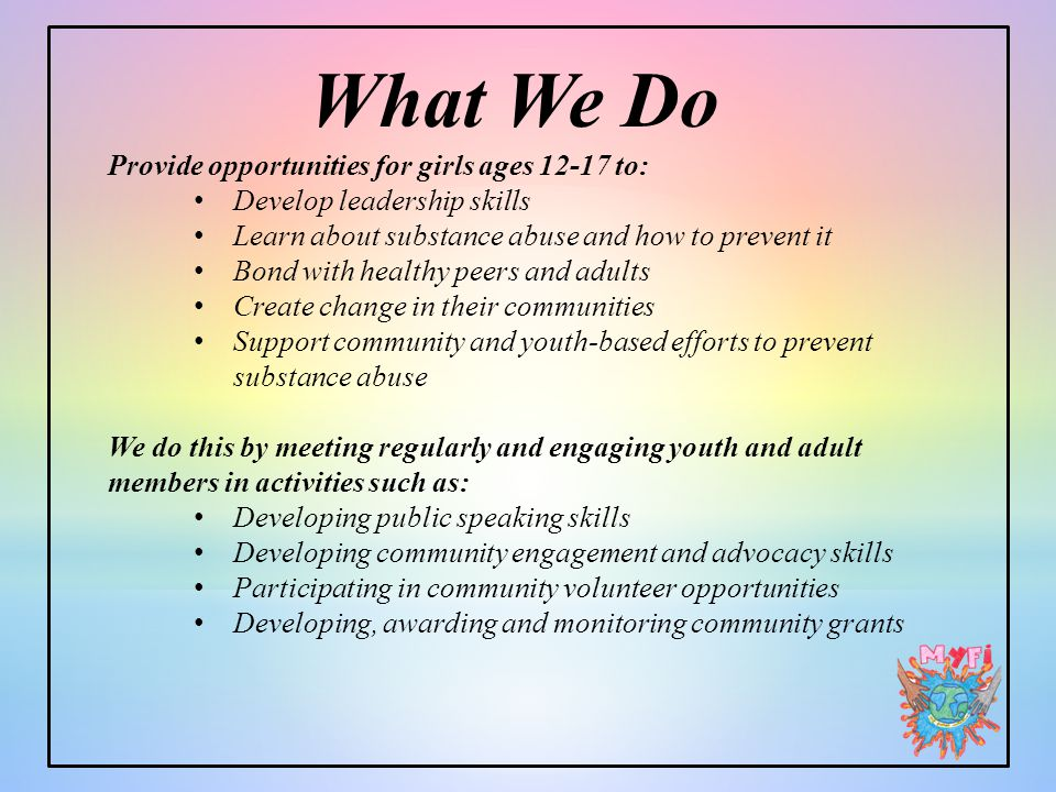 What We Do Provide opportunities for girls ages 12-17 to: Develop leadership skills Learn about substance abuse and how to prevent it Bond with healthy peers and adults Create change in their communities Support community and youth-based efforts to prevent substance abuse We do this by meeting regularly and engaging youth and adult members in activities such as: Developing public speaking skills Developing community engagement and advocacy skills Participating in community volunteer opportunities Developing, awarding and monitoring community grants