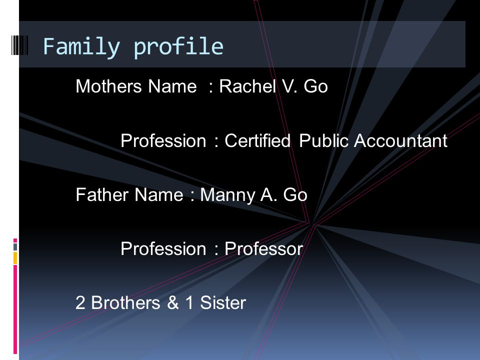Mothers Name : Rachel V. Go Profession : Certified Public Accountant Father Name : Manny A.