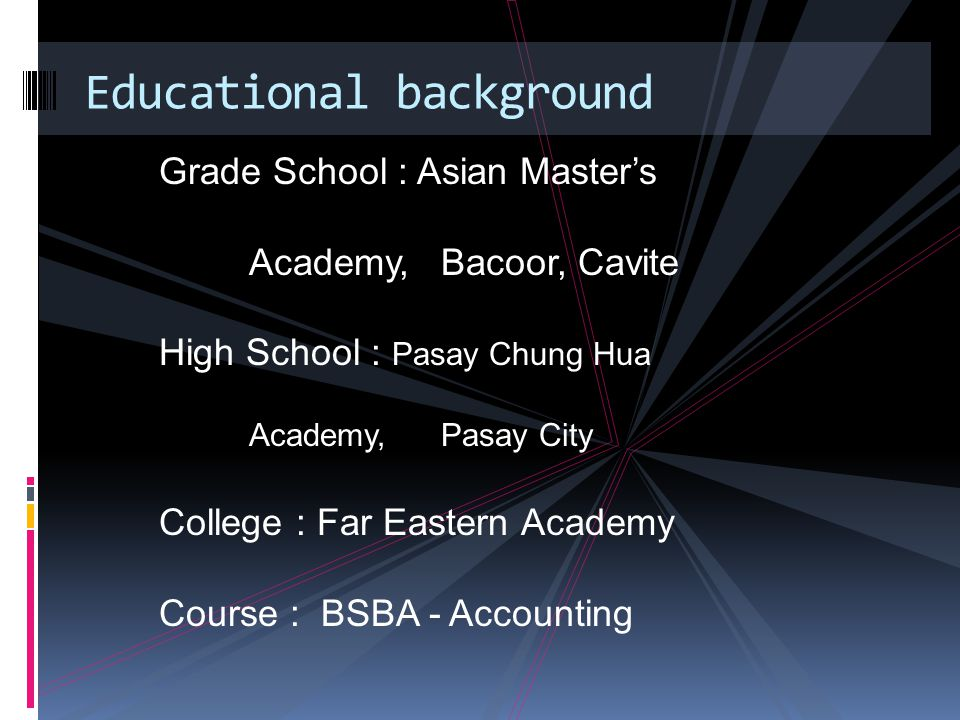 Grade School : Asian Master's Academy, Bacoor, Cavite High School : Pasay Chung Hua Academy,Pasay City College : Far Eastern Academy Course : BSBA - Accounting Educational background
