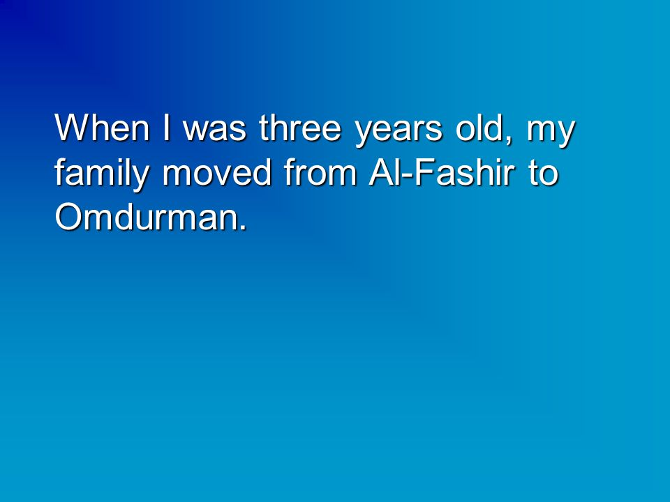 When I was three years old, my family moved from Al-Fashir to Omdurman.