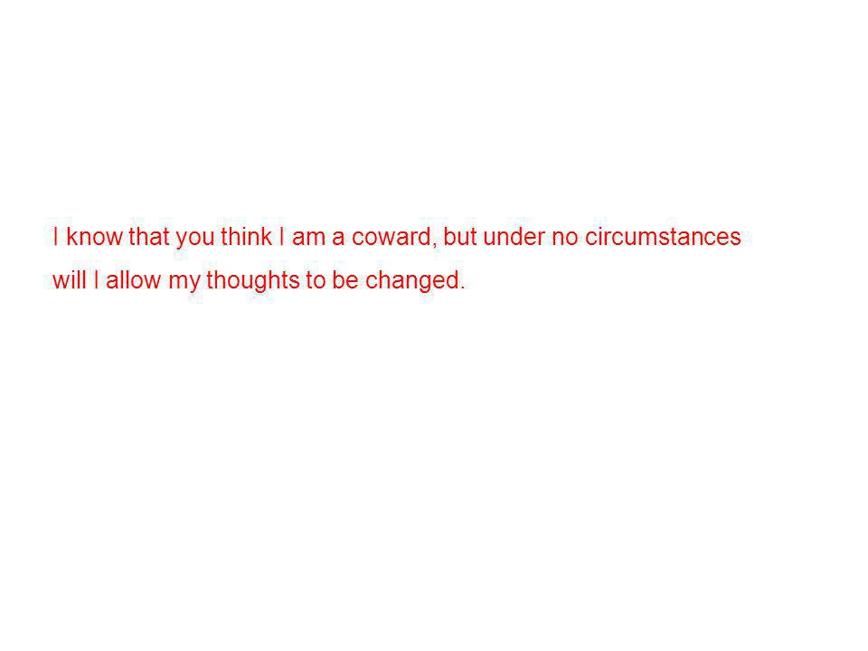 I know that you think I am a coward, but under no circumstances will I allow my thoughts to be changed.