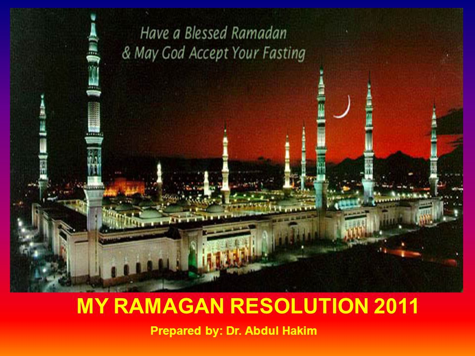 MY RAMAGAN RESOLUTION 2011 Prepared by: Dr. Abdul Hakim