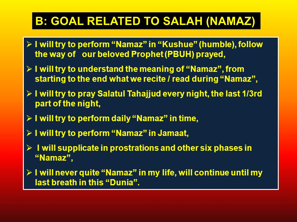  I will try to perform Namaz in Kushue (humble), follow the way of our beloved Prophet (PBUH) prayed,  I will try to understand the meaning of Namaz , from starting to the end what we recite / read during Namaz ,  I will try to pray Salatul Tahajjud every night, the last 1/3rd part of the night,  I will try to perform daily Namaz in time,  I will try to perform Namaz in Jamaat,  I will supplicate in prostrations and other six phases in Namaz ,  I will never quite Namaz in my life, will continue until my last breath in this Dunia .