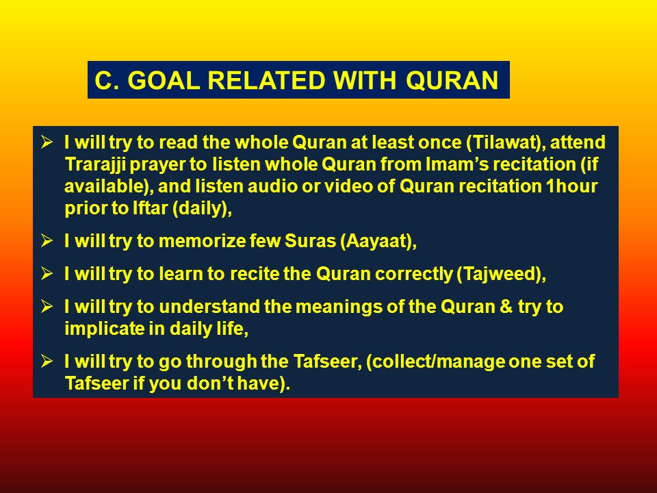  I will try to read the whole Quran at least once (Tilawat), attend Trarajji prayer to listen whole Quran from Imam's recitation (if available), and listen audio or video of Quran recitation 1hour prior to Iftar (daily),  I will try to memorize few Suras (Aayaat),  I will try to learn to recite the Quran correctly (Tajweed),  I will try to understand the meanings of the Quran & try to implicate in daily life,  I will try to go through the Tafseer, (collect/manage one set of Tafseer if you don't have).