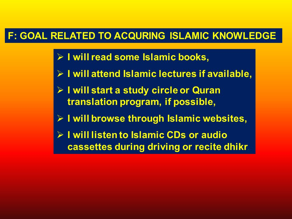  I will read some Islamic books,  I will attend Islamic lectures if available,  I will start a study circle or Quran translation program, if possible,  I will browse through Islamic websites,  I will listen to Islamic CDs or audio cassettes during driving or recite dhikr.
