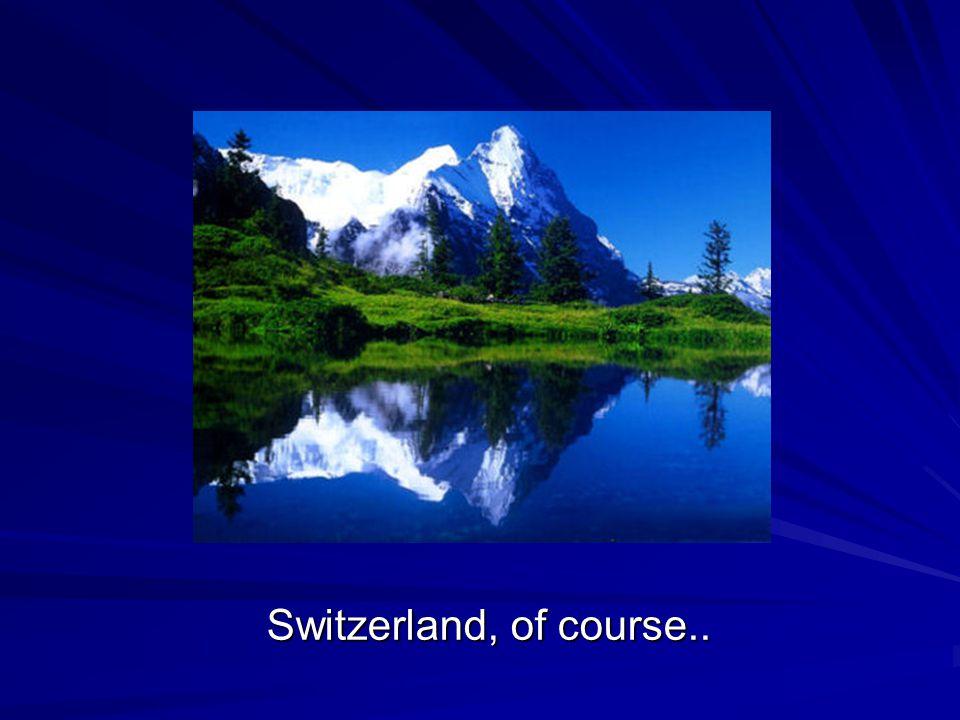 Switzerland, of course..
