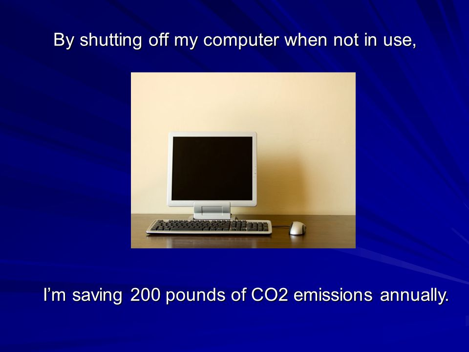 By shutting off my computer when not in use, I'm saving 200 pounds of CO2 emissions annually.