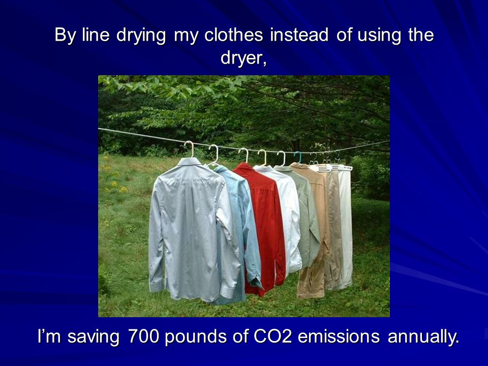 By line drying my clothes instead of using the dryer, I'm saving 700 pounds of CO2 emissions annually.