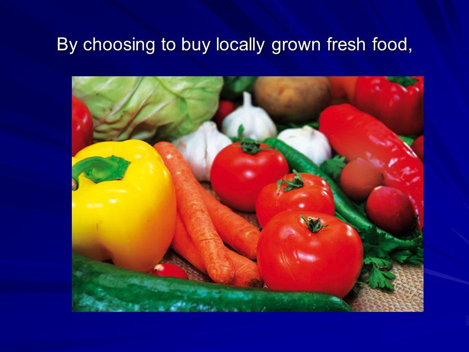 By choosing to buy locally grown fresh food,