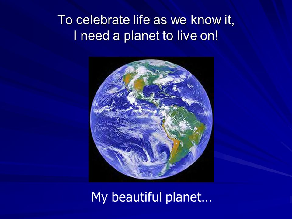 To celebrate life as we know it, I need a planet to live on! My beautiful planet…