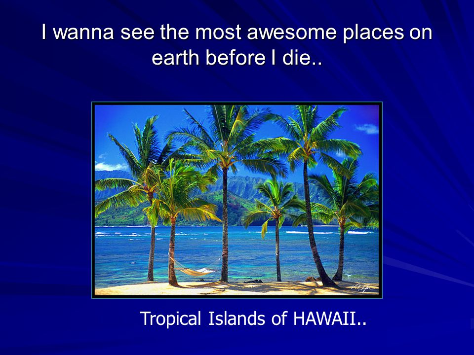 I wanna see the most awesome places on earth before I die.. Tropical Islands of HAWAII..