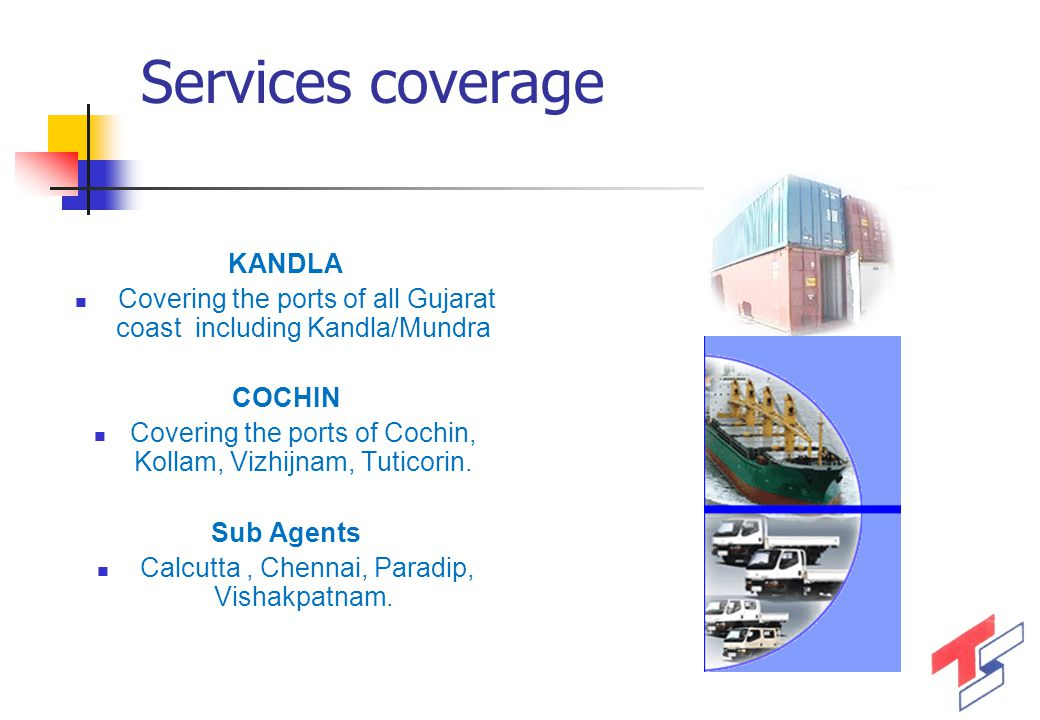 Services coverage KANDLA Covering the ports of all Gujarat coast including Kandla/Mundra COCHIN Covering the ports of Cochin, Kollam, Vizhijnam, Tutic