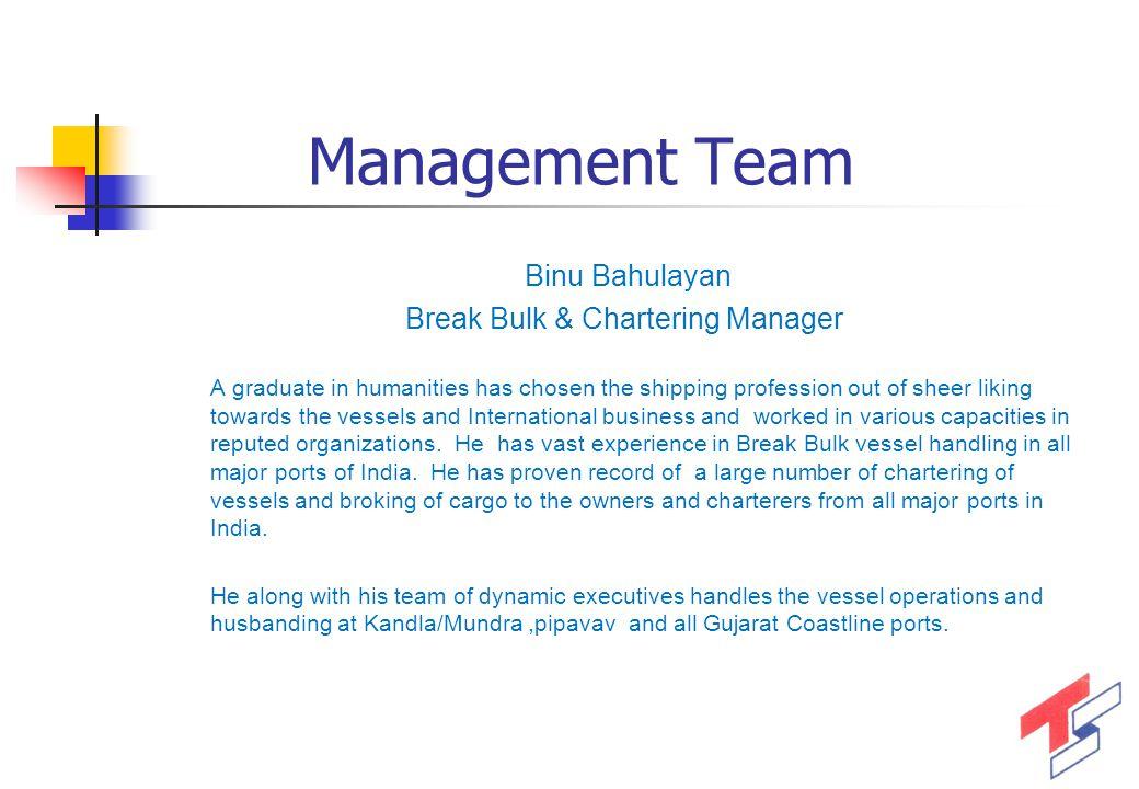 Management Team 9 Binu Bahulayan Break Bulk & Chartering Manager A graduate in humanities has chosen the shipping profession out of sheer liking towar