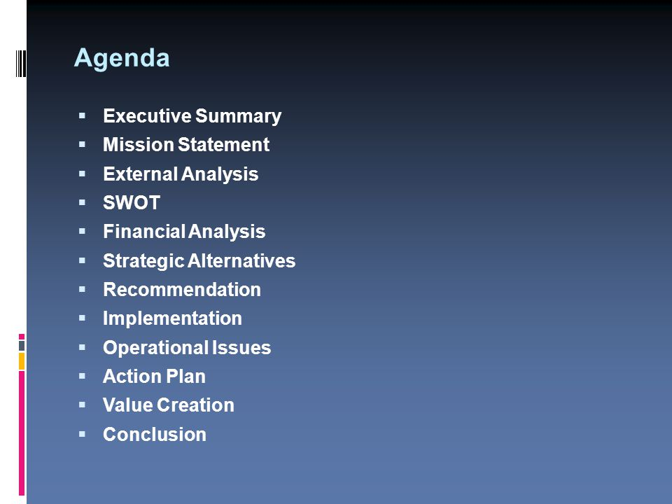 Agenda  Executive Summary  Mission Statement  External Analysis  SWOT  Financial Analysis  Strategic Alternatives  Recommendation  Implementation  Operational Issues  Action Plan  Value Creation  Conclusion