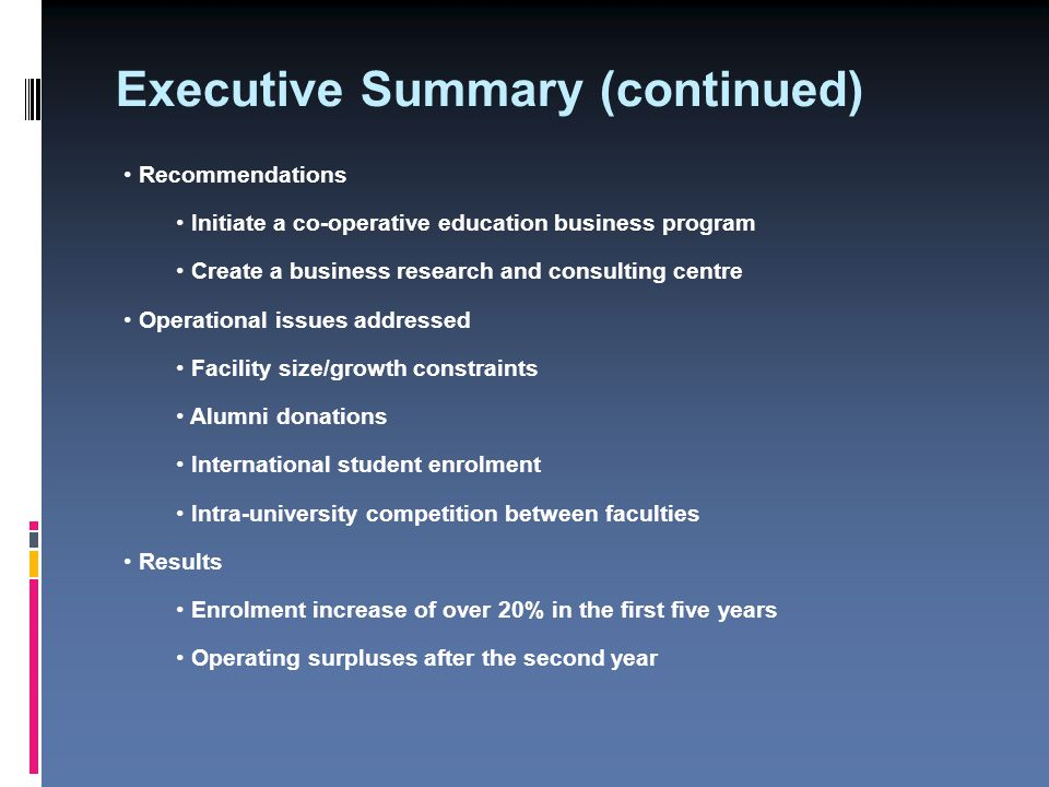Executive Summary (continued) Recommendations Initiate a co-operative education business program Create a business research and consulting centre Operational issues addressed Facility size/growth constraints Alumni donations International student enrolment Intra-university competition between faculties Results Enrolment increase of over 20% in the first five years Operating surpluses after the second year