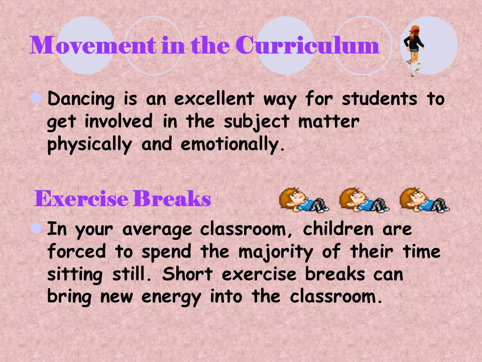 Movement in the Curriculum Dancing is an excellent way for students to get involved in the subject matter physically and emotionally. Exercise Breaks