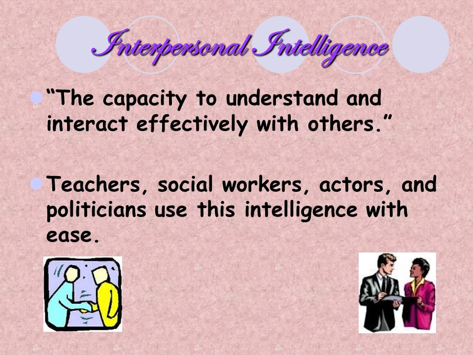 "Interpersonal Intelligence ""The capacity to understand and interact effectively with others."" Teachers, social workers, actors, and politicians use th"