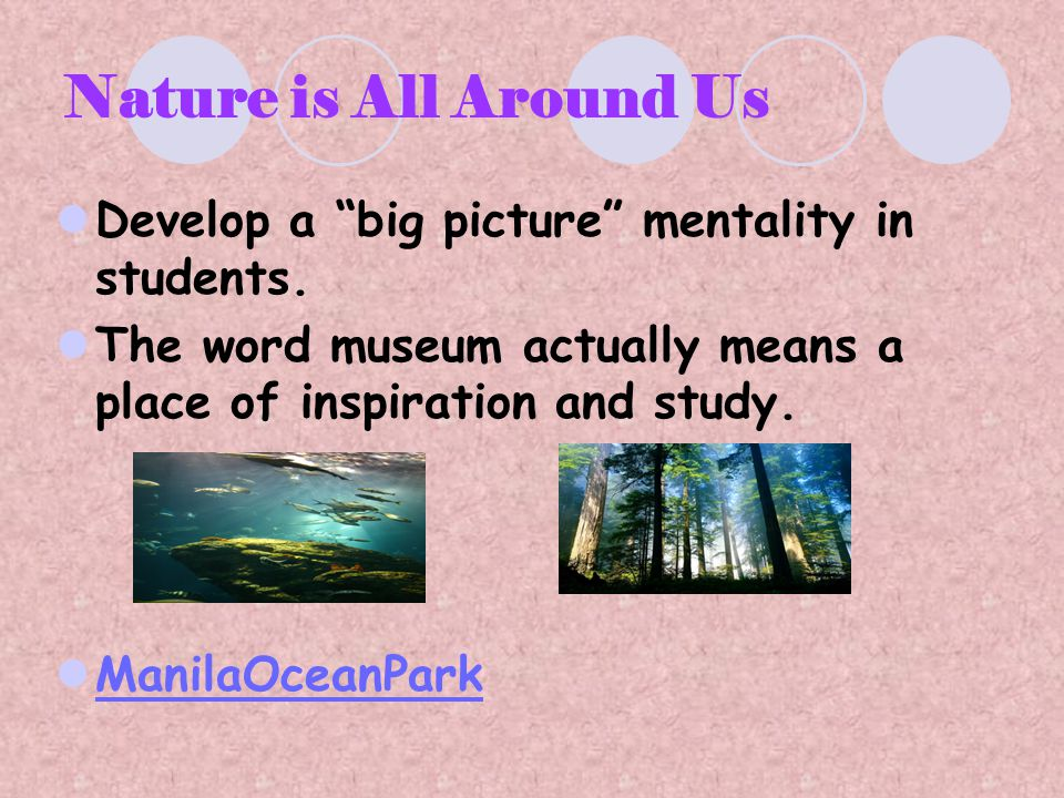 "Nature is All Around Us Develop a ""big picture"" mentality in students. The word museum actually means a place of inspiration and study. ManilaOceanPar"