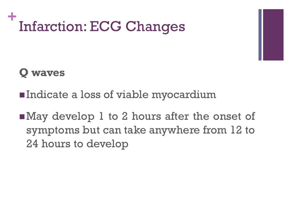 + Infarction: ECG Changes Q waves Indicate a loss of viable myocardium May develop 1 to 2 hours after the onset of symptoms but can take anywhere from