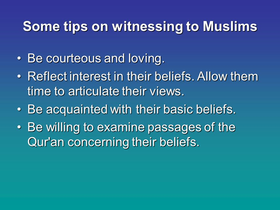 Some tips on witnessing to Muslims Be courteous and loving.Be courteous and loving.