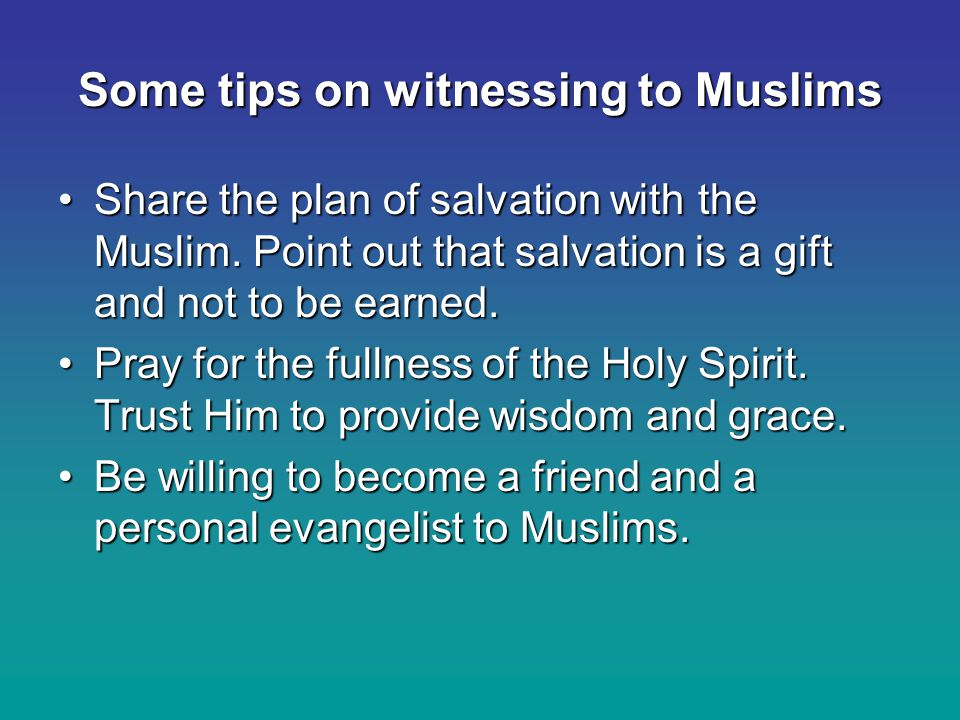Some tips on witnessing to Muslims Share the plan of salvation with the Muslim.