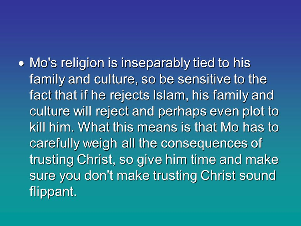  Mo s religion is inseparably tied to his family and culture, so be sensitive to the fact that if he rejects Islam, his family and culture will reject and perhaps even plot to kill him.