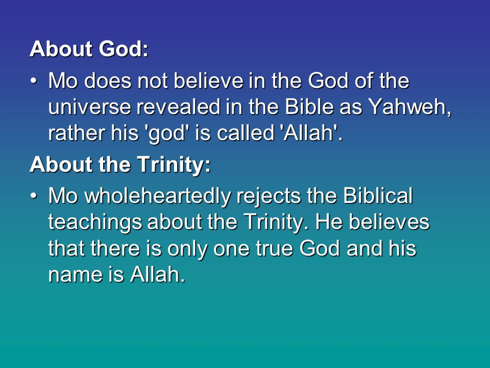 About God: Mo does not believe in the God of the universe revealed in the Bible as Yahweh, rather his god is called Allah .Mo does not believe in the God of the universe revealed in the Bible as Yahweh, rather his god is called Allah .
