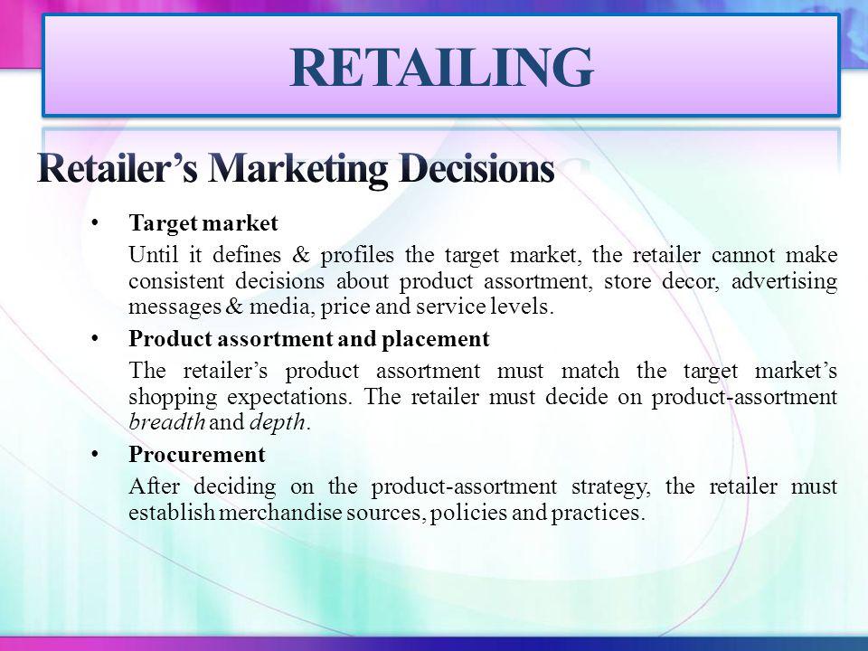 Target market Until it defines & profiles the target market, the retailer cannot make consistent decisions about product assortment, store decor, adve