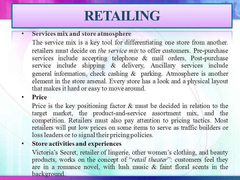 Services mix and store atmosphere The service mix is a key tool for differentiating one store from another. retailers must decide on the service mix t