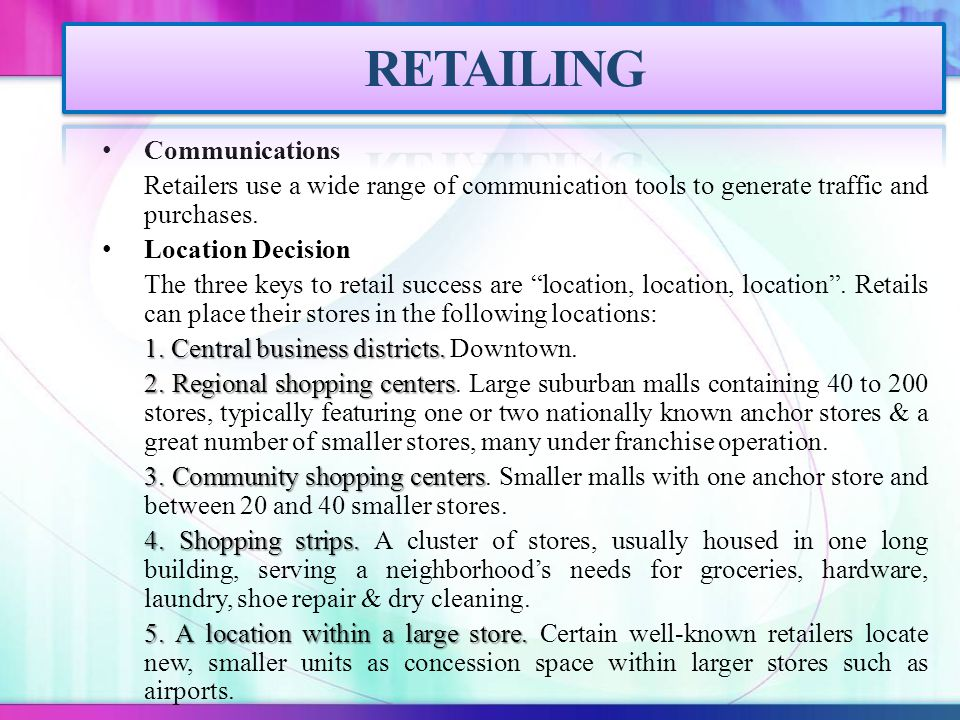 Communications Retailers use a wide range of communication tools to generate traffic and purchases. Location Decision The three keys to retail success
