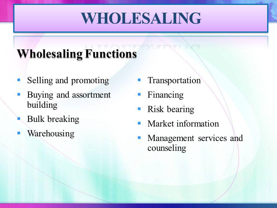 Wholesaling Functions  Selling and promoting  Buying and assortment building  Bulk breaking  Warehousing  Transportation  Financing  Risk beari