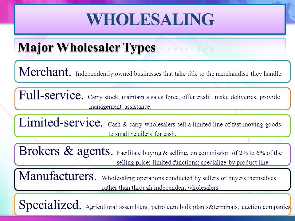 Major Wholesaler Types Merchant. Independently owned businesses that take title to the merchandise they handle. Full-service. Carry stock, maintain a