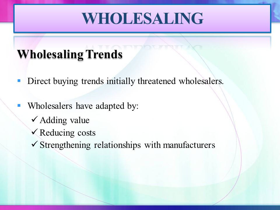 Wholesaling Trends  Direct buying trends initially threatened wholesalers.  Wholesalers have adapted by: Adding value Reducing costs Strengthening r