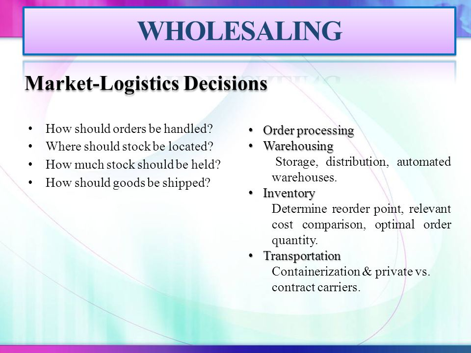Market-Logistics Decisions How should orders be handled? Where should stock be located? How much stock should be held? How should goods be shipped? Or