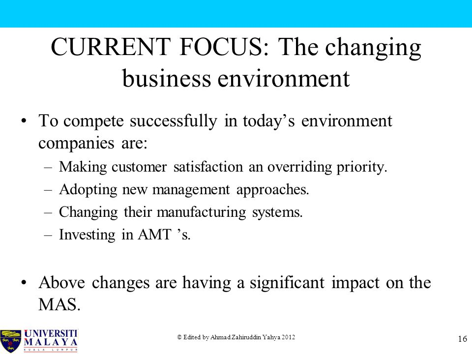 © Edited by Ahmad Zahiruddin Yahya 2012 16 CURRENT FOCUS: The changing business environment To compete successfully in today's environment companies are: –Making customer satisfaction an overriding priority.