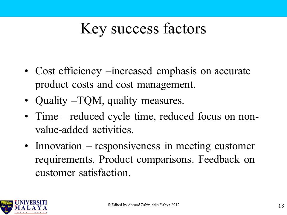 © Edited by Ahmad Zahiruddin Yahya 2012 18 Key success factors Cost efficiency –increased emphasis on accurate product costs and cost management.