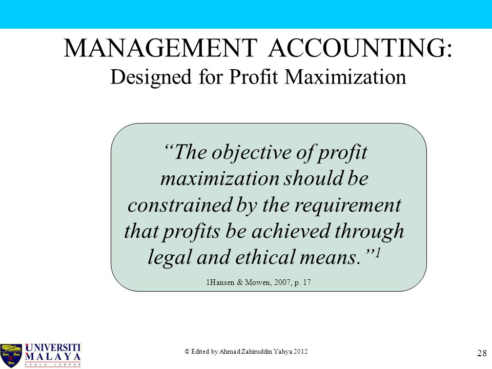 © Edited by Ahmad Zahiruddin Yahya 2012 28 MANAGEMENT ACCOUNTING: Designed for Profit Maximization The objective of profit maximization should be constrained by the requirement that profits be achieved through legal and ethical means. 1 1Hansen & Mowen, 2007, p.
